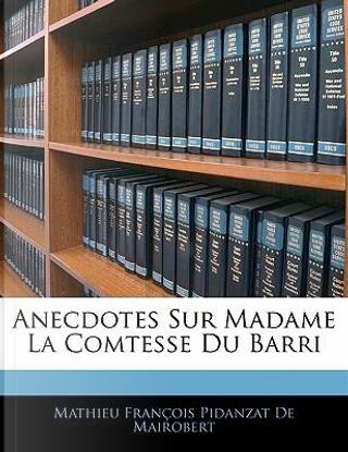 Anecdotes Sur Madame La Comtesse Du Barri by Mathieu François Pidanzat De Mairobert