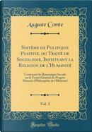 Système de Politique Positive, ou Traité de Sociologie, Instituant la Religion de l'Humanité, Vol. 3 by auguste comte