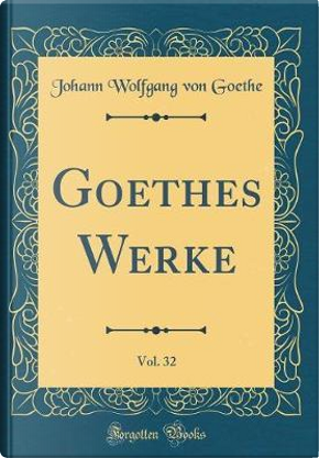 Goethes Werke, Vol. 32 (Classic Reprint) by Johann Wolfgang Von Goethe