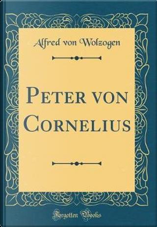 Peter von Cornelius (Classic Reprint) by Alfred Von Wolzogen