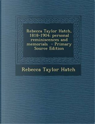 Rebecca Taylor Hatch, 1818-1904; Personal Reminiscences and Memorials - Primary Source Edition by Rebecca Taylor Hatch