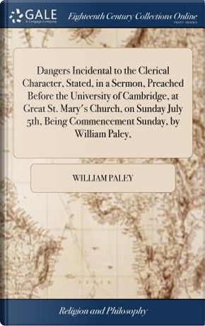 Dangers Incidental to the Clerical Character, Stated, in a Sermon, Preached Before the University of Cambridge, at Great St. Mary's Church, on Sunday ... Being Commencement Sunday, by William Paley, by William Paley