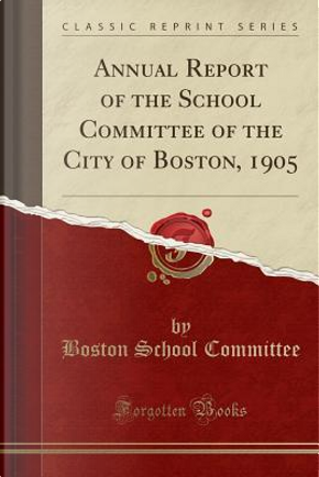 Annual Report of the School Committee of the City of Boston, 1905 (Classic Reprint) by Boston School Committee