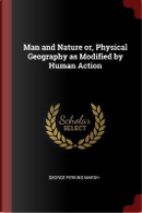 Man and Nature Or, Physical Geography as Modified by Human Action by George Perkins Marsh