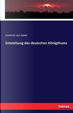Entstehung des deutschen Königthums by Heinrich von Sybel