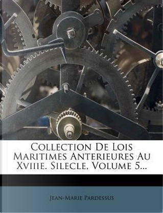 Collection de Lois Maritimes Anterieures Au Xviiie. Silecle, Volume 5... by Jean-Marie Pardessus