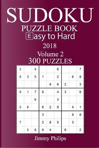 300 Easy to Hard Sudoku Puzzle Book 2018 by Jimmy Philips
