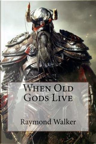 When Old Gods Live by Raymond Walker