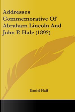 Addresses Commemorative Of Abraham Lincoln And John P. Hale by Daniel Hall