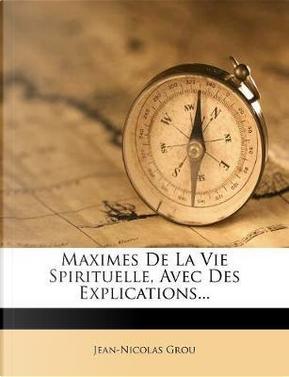 Maximes de La Vie Spirituelle, Avec Des Explications... by Jean-Nicolas Grou