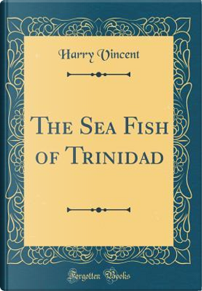 The Sea Fish of Trinidad (Classic Reprint) by Harry Vincent