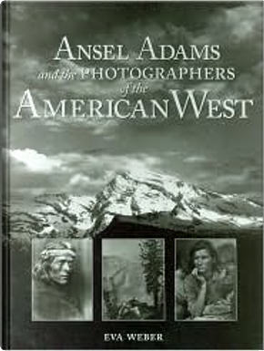 Ansel Adams and the Photographers of the American West by Eva Weber, Eve Weber, John Kirk