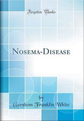 Nosema-Disease (Classic Reprint) by Gershom Franklin White