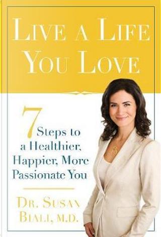 Live a Life You Love by Susan. Dr., M.D. Biali
