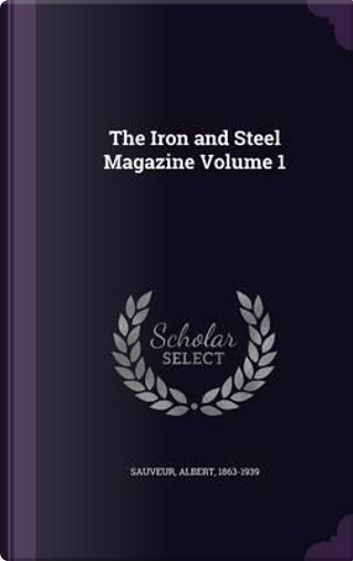 The Iron and Steel Magazine Volume 1 by Albert Sauveur
