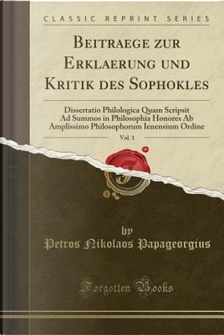 Beitraege zur Erklaerung und Kritik des Sophokles, Vol. 1 by Petros Nikolaos Papageorgius
