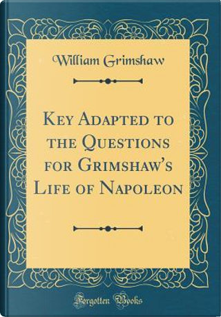 Key Adapted to the Questions for Grimshaw's Life of Napoleon (Classic Reprint) by William Grimshaw