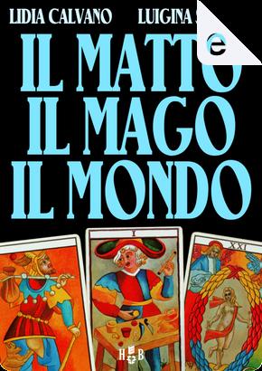 Il Matto, Il Mago, Il Mondo by Lidia Calvano, Luigina Sgarro