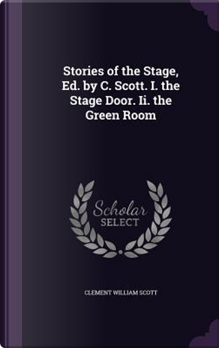 Stories of the Stage, Ed. by C. Scott. I. the Stage Door. II. the Green Room by Clement William Scott