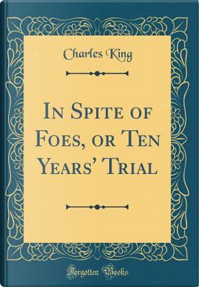 In Spite of Foes, or Ten Years' Trial (Classic Reprint) by Charles King