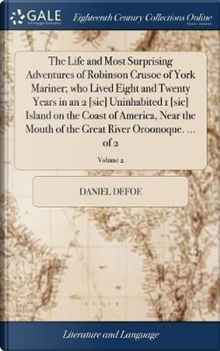 The Life and Most Surprising Adventures of Robinson Crusoe of York Mariner; Who Lived Eight and Twenty Years in an 2 [sic] Uninhabited 1 [sic] Island ... the Great River Oroonoque. ... of 2; Volume 2 by DANIEL DEFOE