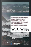 The Closing Years of Dean Swift's Life; With Remarks on Stella, and on Some of His Writings Hitherto Unnoticed by W. R. Wilde