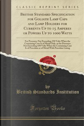 British Standard Specification for Goliath Lamp Caps and Lamp Holders for Currents Up to 15 Amperes or Powers Up to 1000 Watts by British Standards Institution