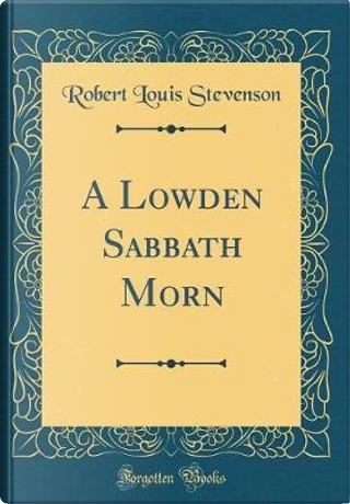 A Lowden Sabbath Morn (Classic Reprint) by Robert Louis Stevenson