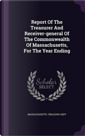 Report of the Treasurer and Receiver-General of the Commonwealth of Massachusetts, for the Year Ending by Massachusetts Treasury Dept