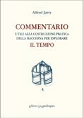 Commentario utile alla costruzione pratica della macchina per esplorare il tempo by Alfred Jarry