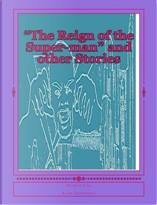 The Reign of the Super-man and Other Stories by Herbert S. Fine