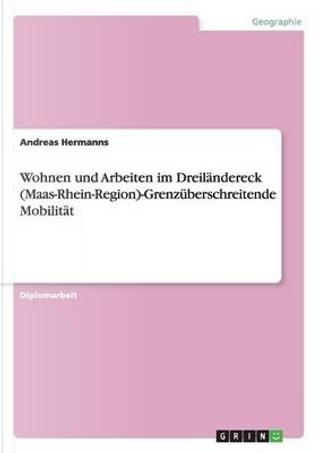 Wohnen und Arbeiten im Dreiländereck (Maas-Rhein-Region)-Grenzüberschreitende Mobilität by Andreas Hermanns