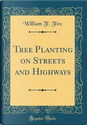 Tree Planting on Streets and Highways (Classic Reprint) by William F. Fox