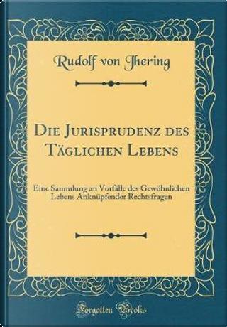 Die Jurisprudenz des Täglichen Lebens by Rudolf Von Jhering