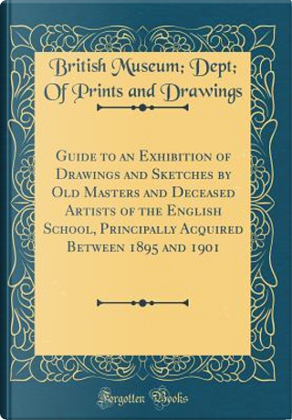 Guide to an Exhibition of Drawings and Sketches by Old Masters and Deceased Artists of the English School, Principally Acquired Between 1895 and 1901 (Classic Reprint) by British Museum Dept of Print Drawings