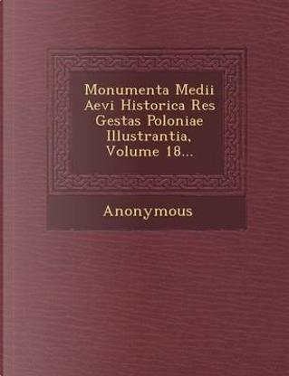 Monumenta Medii Aevi Historica Res Gestas Poloniae Illustrantia, Volume 18... by ANONYMOUS