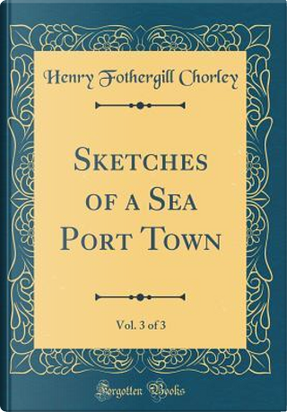 Sketches of a Sea Port Town, Vol. 3 of 3 (Classic Reprint) by Henry Fothergill Chorley