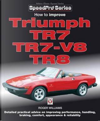 How to Improve Triumph TR7, TR7-V8 & TR8 by Roger Williams