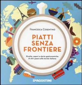 Piatti senza frontiere. Ricette, sapori e storie gastronomiche di altri paesi sulla tavola italiana by Francesca Cosentino
