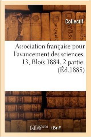 Association Française pour l'Avancement des Sciences. 13, Blois 1884. 2 Partie. (ed.1885) by Collectif