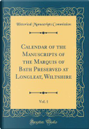 Calendar of the Manuscripts of the Marquis of Bath Preserved at Longleat, Wiltshire, Vol. 1 (Classic Reprint) by Historical Manuscripts Commission
