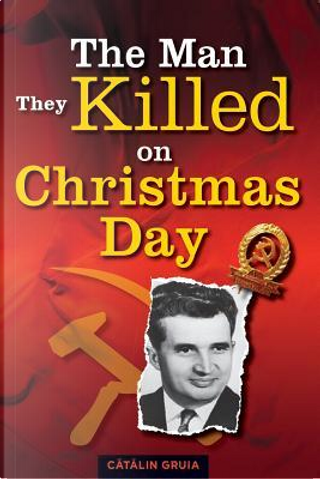 The Man They Killed on Christmas Day by Catalin Gruia