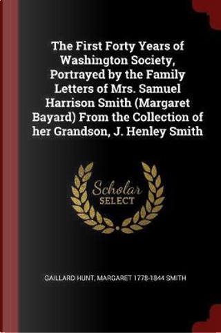 The First Forty Years of Washington Society, Portrayed by the Family Letters of Mrs. Samuel Harrison Smith (Margaret Bayard) from the Collection of He by Gaillard Hunt