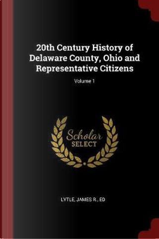 20th Century History of Delaware County, Ohio and Representative Citizens; Volume 1 by James R. Lytle