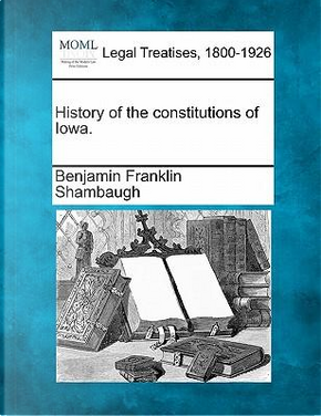 History of the Constitutions of Iowa. by Benjamin Franklin Shambaugh