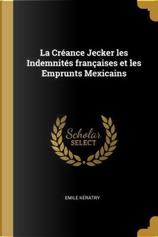 La Créance Jecker Les Indemnités Françaises Et Les Emprunts Mexicains by Emile Keratry