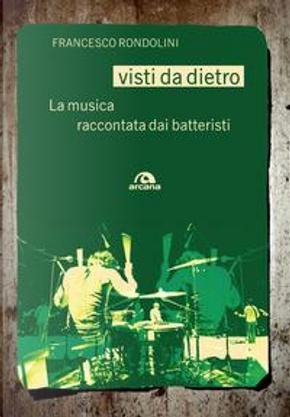 Visti da dietro. La musica raccontata dai batteristi by Francesco Rondolini