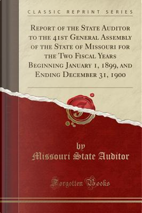 Report of the State Auditor to the 41st General Assembly of the State of Missouri for the Two Fiscal Years Beginning January 1, 1899, and Ending December 31, 1900 (Classic Reprint) by Missouri State Auditor
