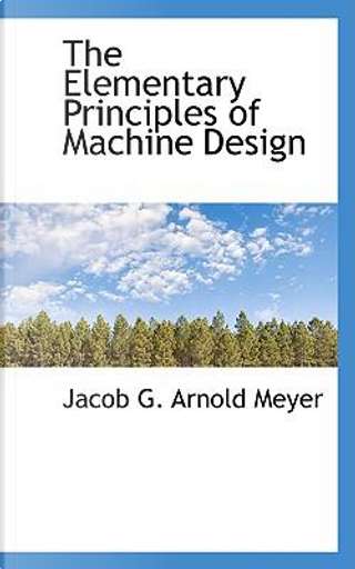 The Elementary Principles of Machine Design by Jacob G. Arnold Meyer