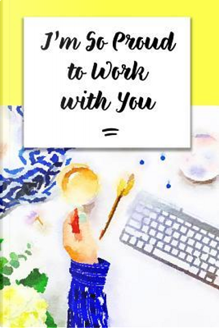 I'm So Proud to Work with You by Folio Dreams
